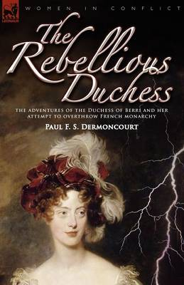 The Rebellious Duchess: The Adventures of the Duchess of Berri and Her Attempt to Overthrow French Monarchy