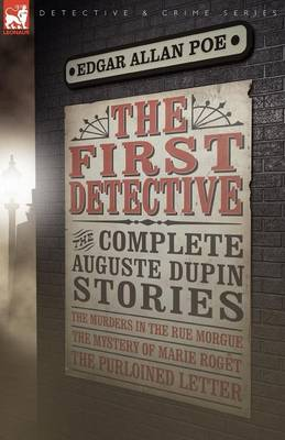 The First Detective: The Complete Auguste Dupin Stories-The Murders in the Rue Morgue, the Mystery of Marie Roget & the Purloined Letter