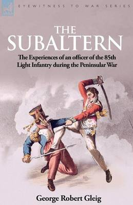 The Subaltern: The Experiences of an Officer of the 85th Light Infantry During the Peninsular War