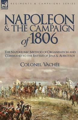 Napoleon and the Campaign of 1806: The Napoleonic Method of Organisation and Command to the Battles of Jena & Auerstadt