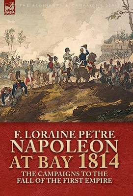Napoleon at Bay, 1814: The Campaigns to the Fall of the First Empire