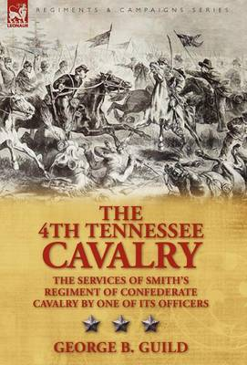 The 4th Tennessee Cavalry: The Services of Smith's Regiment of Confederate Cavalry by One of Its Officers