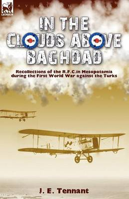 In the Clouds Above Baghdad: Recollections of the R. F. C. in Mesopotamia During the First World War Against the Turks