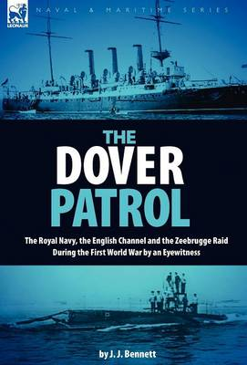 The Dover Patrol: The Royal Navy, the English Channel and the Zeebrugge Raid During the First World War by an Eyewitness