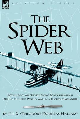 The Spider Web: Royal Navy Air Service Flying Boat Operations During the First World War by a Flight Commander