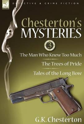 Chesterton's Mysteries: 3-The Man Who Knew Too Much, the Trees of Pride & Tales of the Long Bow