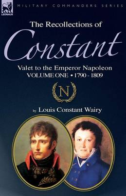 The Recollections of Constant, Valet to the Emperor Napoleon Volume 1: 1790 - 1809