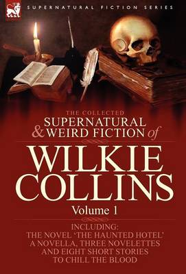 The Collected Supernatural and Weird Fiction of Wilkie Collins: Volume 1-Contains One Novel 'The Haunted Hotel', One Novella 'Mad Monkton', Three Novelettes 'mr Percy and the Prophet', 'The Biter Bit' and 'The Dead Alive' and Eight Short Stories to Chill