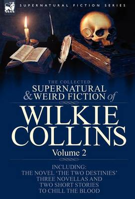 The Collected Supernatural and Weird Fiction of Wilkie Collins: Volume 2-Contains One Novel 'The Two Destinies', Three Novellas 'The Frozen Deep', 'Sister Rose' and 'The Yellow Mask' and Two Short Stories to Chill the Blood