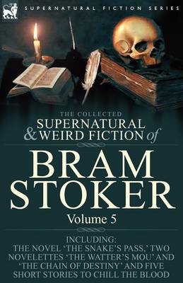 The Collected Supernatural and Weird Fiction of Bram Stoker: 5-Contains the Novel 'the Snake's Pass, ' Two Novelettes 'the Watter's Mou' and 'the Chain of Destiny' and Five Short Stories to Chill the Blood