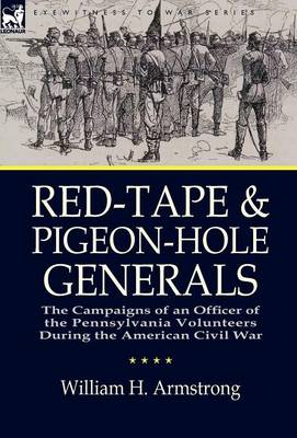 Red-Tape and Pigeon-Hole Generals: The Campaigns of an Officer of the Pennsylvania Volunteers During the American Civil War