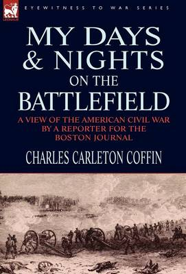 My Days and Nights on the Battlefield: A View of the American Civil War by a Reporter for the Boston Journal