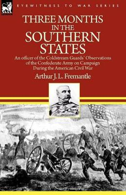 Three Months in the Southern States: An Officer of the Coldstream Guards' Observations of the Confederate Army on Campaign During the American Civil War