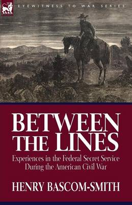 Between the Lines: Experiences in the Federal Secret Service During the American Civil War
