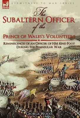 The Subaltern Officer of the Prince of Wales's Volunteers: The Reminiscences of an Officer of Hm 82nd Foot During the Peninsular War