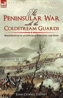The Peninsular War with the Coldstream Guards: Reminiscences of an Officer in Portugal and Spain