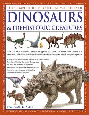 The Complete Illustrated Encyclopedia of Dinosaurs & Prehistoric Creatures: The Ultimate Illustrated Reference Guide to 1000 Dinosaurs and Prehistoric Creatures, with 2000 Specially Commissioned Artworks, Maps and Photographs