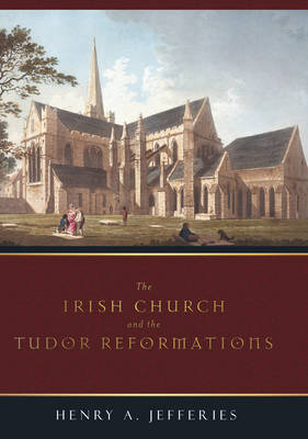 The Irish Church and the Tudor Reformations
