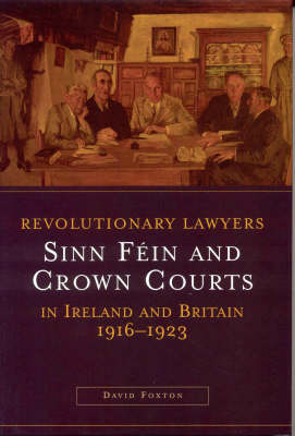 Revolutionary Lawyers: Sinn Fein and Crown Courts in Ireland and Britain, 1916-1923