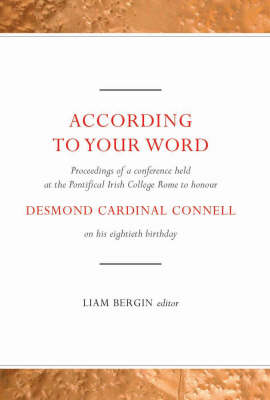 According to Your Word: Proceedings of a Conference Held on Saturday 4 March 2006 at the Pontifical College Rome to Honour Desmond Cardinal Connell on His Eightieth Birthday