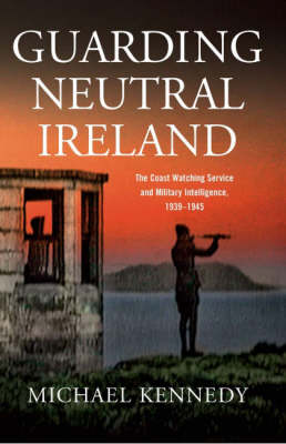 Guarding Neutral Ireland: The Coast Watching Service and Military Intelligence, 1939-1945