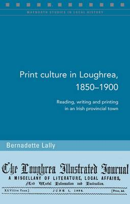 Print Culture in Loughrea, 1850-1900: Reading, Writing and Printing in an Irish Provincial Town