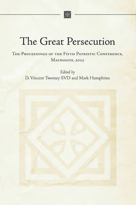 The Great Persecution AD 303: Proceedings of the Fifth International Maynooth Patristic Conference