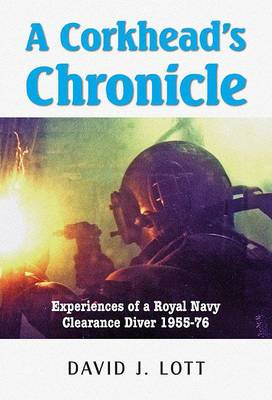 A Corkhead's Chronicle: Experiences of a Royal Navy Clearance Diver 1955 - 76