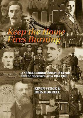 Keep the Home Fires Burning: An Illustrated Social and Military Diary of Events in the Sherburn Area of County Durham 1914-1918