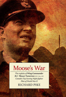Moose's War: The Exploits of Wing Commander Robert 'Moose' Fumerton DFC & Bar, AFC - Canada's Highest-Scoring Night-Fighter Pilot of the Second World War