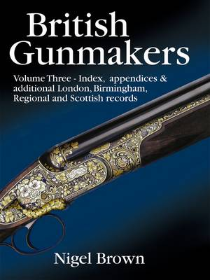 British Gunmakers: v. 3: Index, Appendices and Additional Records for London and the Regions