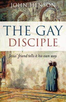 The Gay Disciple: Jesus' Friend Tells it His Own Way