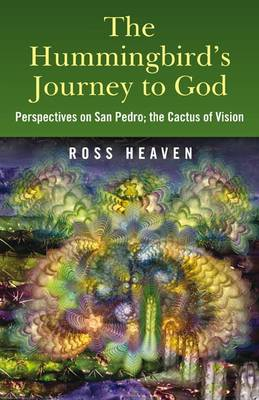 The Hummingbird's Journey to God: Perspectives on San Pedro -  the Cactus of Vision