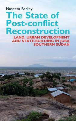 The State of Post-conflict Reconstruction: Land, Urban Development and State-building in Juba, Southern Sudan