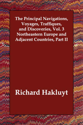 The Principal Navigations, Voyages, Traffiques, and Discoveries, Vol. 3 Northeastern Europe and Adjacent Countries, Part II