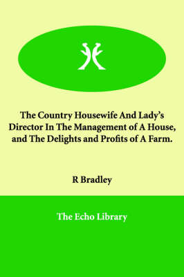 The Country Housewife and Lady's Director in the Management of a House, and the Delights and Profits of a Farm.
