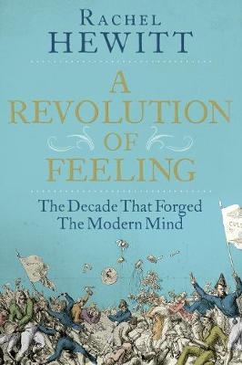 A Revolution of Feeling: The Decade that Forged the Modern Mind