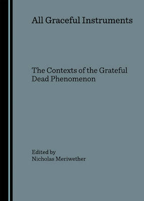 """All Graceful Instruments: The Contexts of the """"Grateful Dead"""" Phenomenon"""