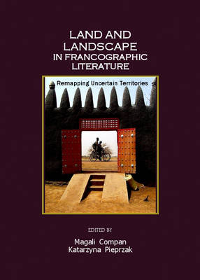 Land and Landscape in Francographic Literature: Remapping Uncertain Territories