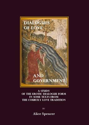 Dialogues of Love and Government: A Study of the Erotic Dialogue Form in Some Texts from the Courtly Love Tradition