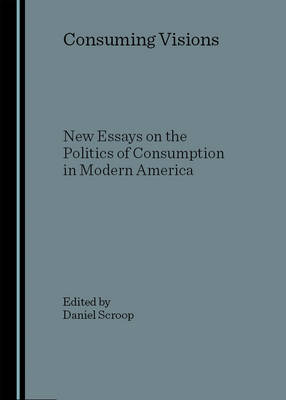 Consuming Visions: New Essays on the Politics of Consumption in Modern America