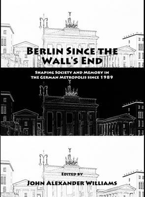 Berlin Since the Wall's End: Shaping Society and Memory in the German Metropolis Since 1989
