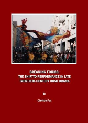 Breaking Forms: The Shift to Performance in Late Twentieth-Century Irish Drama