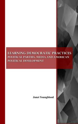 Learning Democratic Practices: Political Parties, Media and American Political Development