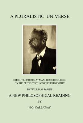A Pluralistic Universe: Hibbert Lectures at Manchester College on the Present Situation in Philosophy, by William James; A New Philosophical Reading