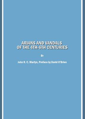 Arians and Vandals of the 4th-6th Centuries: Annotated Translations of the Historical Works by Bishops Victor of Vita (Historia Persecutionis Africanae Provinciae) and Victor of Tonnena (Chronicon), and of the Religious Works by Bishop Victor of Cartenna