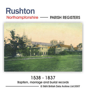 Northamptonshire, Rushton Parish Registers 1538-1837: Parish Records Listing Baptisms, Marriages and Burials in Rushton from 1538 to 1837: Including an Index