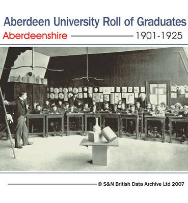 Aberdeenshire, Aberdeen University Roll of Graduates 1901-1925: This Product Contains a List of the 4360 Students Who Graduated from Aberdeen University Between 1901 and 1925. Where Available, the Information Includes the Full Name of the Graduate, Name a