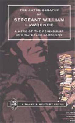 Autobiography of Sergeant William Lawrence. A Hero of the Peninsular and Waterloo Campaigns: 2001