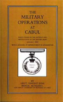 Military Operations at Cabul: Which Ended in the Retreat and Destruction of the British Army in January 1842 with a Journal of Imprisonment in Afghanistan: 2002